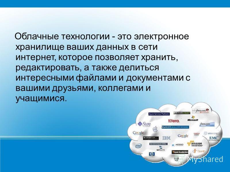 Облачные технологии - это электронное хранилище ваших данных в сети интернет, которое позволяет хранить, редактировать, а также делиться интересными файлами и документами с вашими друзьями, коллегами и учащимися.
