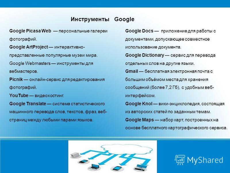 Google Picasa Web персональные галереи фотографий. Google ArtProject интерактивно- представленные популярные музеи мира. Google Webmasters инструменты для вебмастеров. Picnik онлайн-сервис для редактирования фотографий. YouTube видеохостинг. Google T