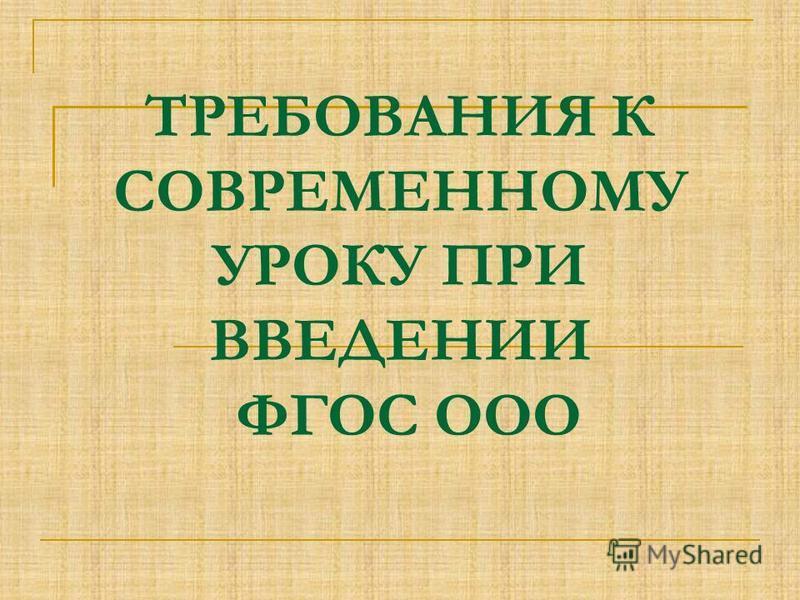 ТРЕБОВАНИЯ К СОВРЕМЕННОМУ УРОКУ ПРИ ВВЕДЕНИИ ФГОС ООО