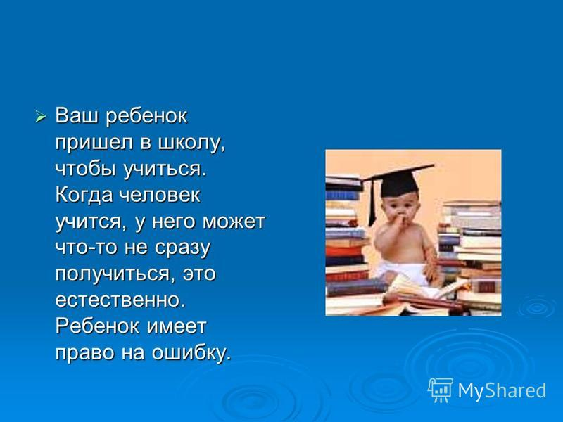 Ваш ребенок пришел в школу, чтобы учиться. Когда человек учится, у него может что-то не сразу получиться, это естественно. Ребенок имеет право на ошибку. Ваш ребенок пришел в школу, чтобы учиться. Когда человек учится, у него может что-то не сразу по