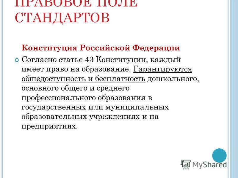 ПРАВОВОЕ ПОЛЕ СТАНДАРТОВ Конституция Российской Федерации Согласно статье 43 Конституции, каждый имеет право на образование. Гарантируются общедоступность и бесплатность дошкольного, основного общего и среднего профессионального образования в государ