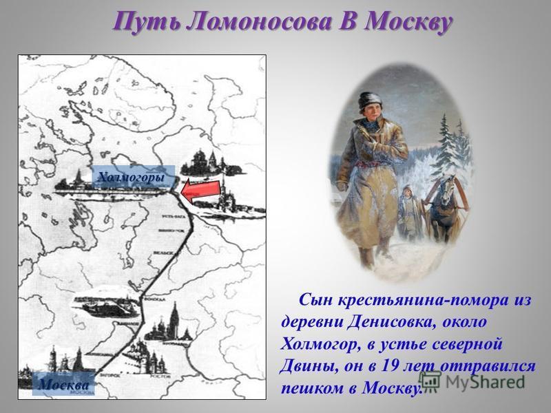 Путь Ломоносова В Москву Холмогоры Москва Сын крестьянина-помора из деревни Денисовка, около Холмогор, в устье северной Двины, он в 19 лет отправился пешком в Москву.