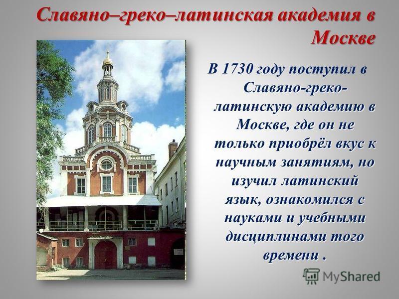 Славяно–греко–латинская академия в Москве Славяно-греко- латинскую академию в Москве, где он не только приобрёл вкус к научным занятиям, но изучил латинский язык, ознакомился с науками и учебными дисциплинами того времени. В 1730 году поступил в Слав