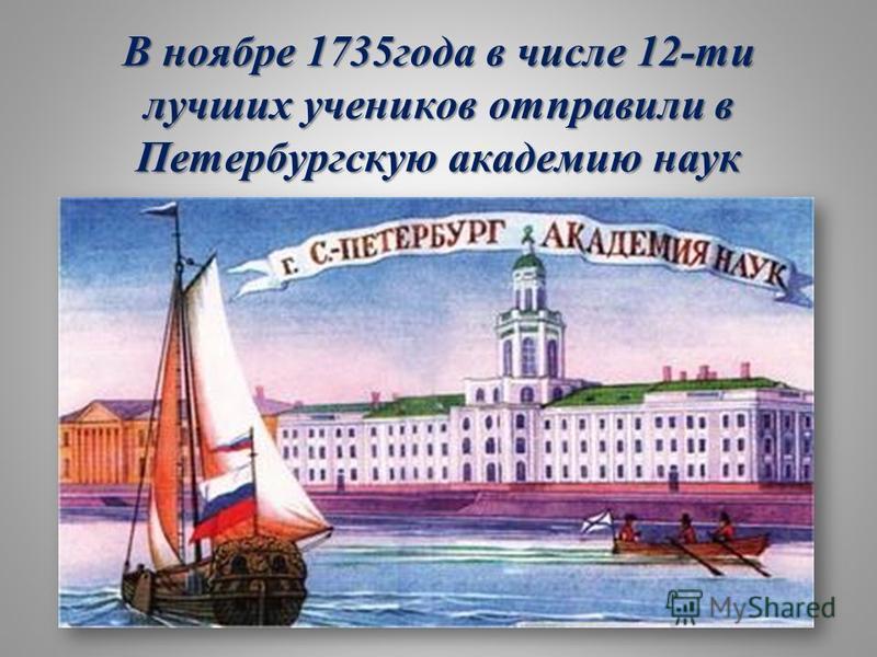 В ноябре 1735 года в числе 12-ти лучших учеников отправили в Петербургскую академию наук