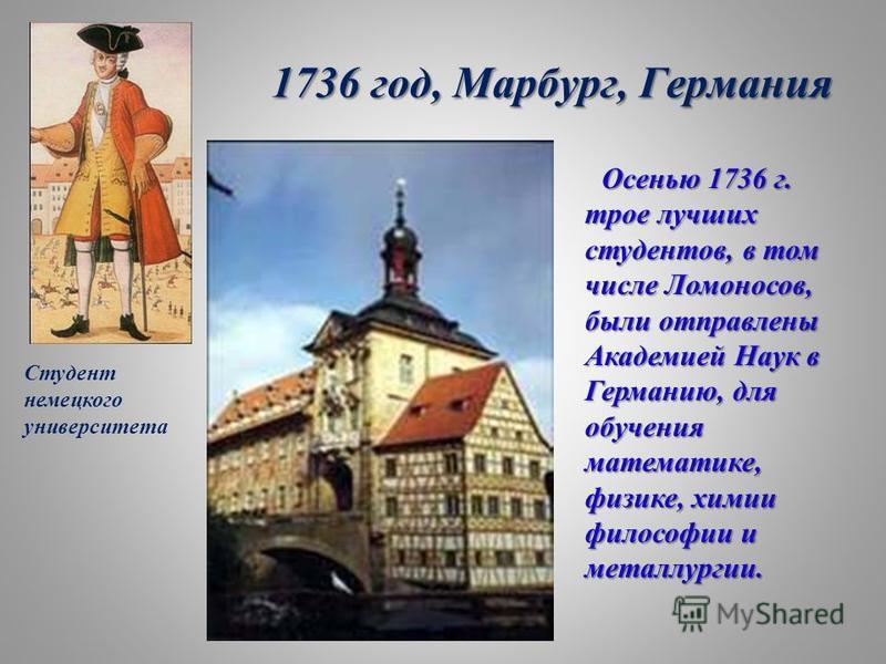 1736 год, Марбург, Германия Осенью 1736 г. трое лучших студентов, в том числе Ломоносов, были отправлены Академией Наук в Германию, для обучения математике, физике, химии философии и металлургии. Студент немецкого университета