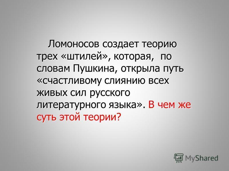 Ломоносов создает теорию трех «штилей», которая, по словам Пушкина, открыла путь «счастливому слиянию всех живых сил русского литературного языка». В чем же суть этой теории?