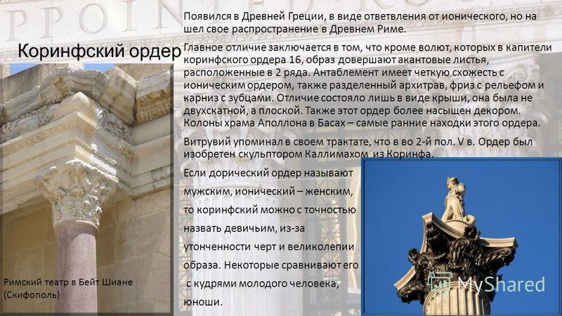 Коринфский ордер Появился в Древней Греции, в виде ответвления от ионического, но на шел свое распространение в Древнем Риме. Главное отличие заключается в том, что кроме волют, которых в капители коринфского ордера 16, образ довершают акантовые лист