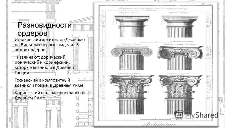Разновидности ордеров Итальянский архитектор Джакомо да Виньола впервые выделил 5 видов ордеров. Различают: дорический, ионический и коринфский, которые возникли в Древней Греции. Тосканский и композитный возникли позже, в Древнем Риме. Коринфский ст