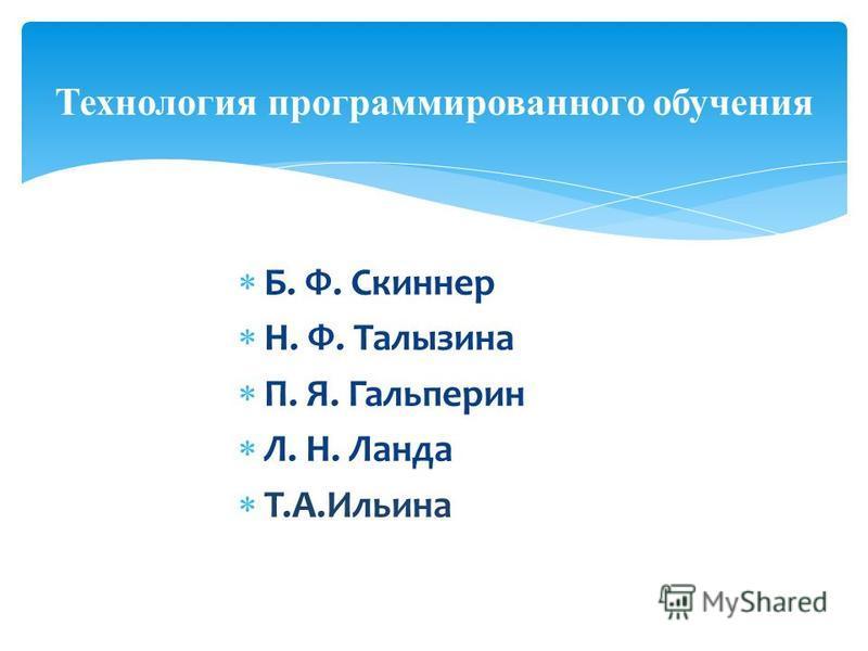 Б. Ф. Скиннер Н. Ф. Талызина П. Я. Гальперин Л. Н. Ланда Т.А.Ильина Технология программированного обучения