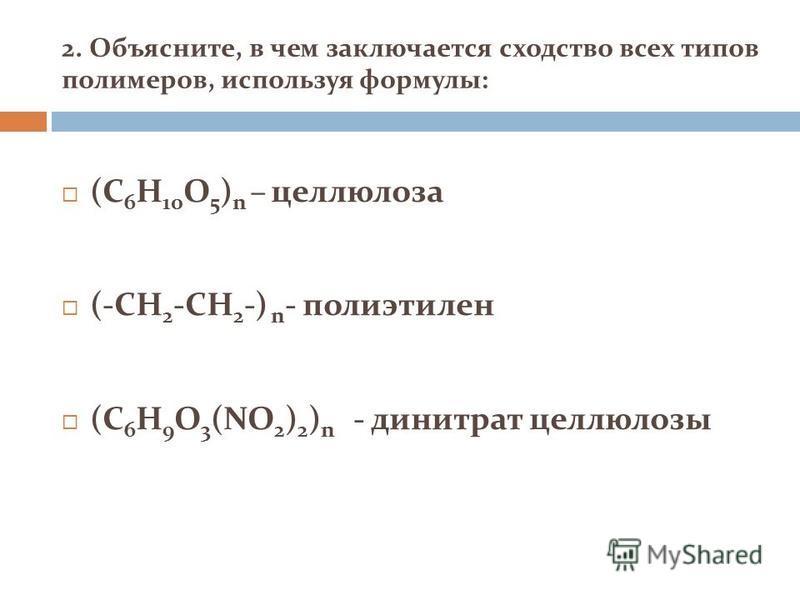 2. Объясните, в чем заключается сходство всех типов полимеров, используя формулы: (C 6 H 10 O 5 ) n – целлюлоза (-CH 2 -CH 2 -) n - полиэтилен (C 6 H 9 O 3 (NO 2 ) 2 ) n - динитрат целлюлозы