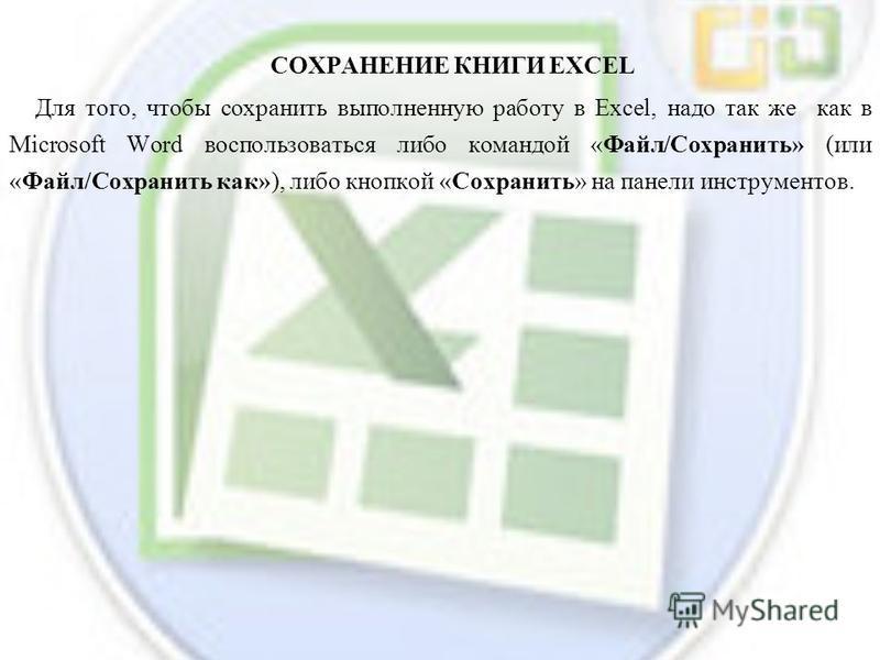 СОХРАНЕНИЕ КНИГИ EXCEL Для того, чтобы сохранить выполненную работу в Excel, надо так же как в Microsoft Word воспользоваться либо командой «Файл/Сохранить» (или «Файл/Сохранить как»), либо кнопкой «Сохранить» на панели инструментов.