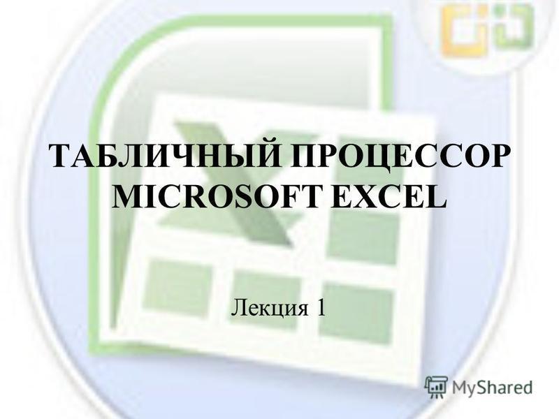 ТАБЛИЧНЫЙ ПРОЦЕССОР MICROSOFT EXCEL Лекция 1