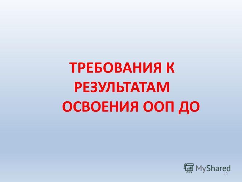 ТРЕБОВАНИЯ К РЕЗУЛЬТАТАМ ОСВОЕНИЯ ООП ДО 40