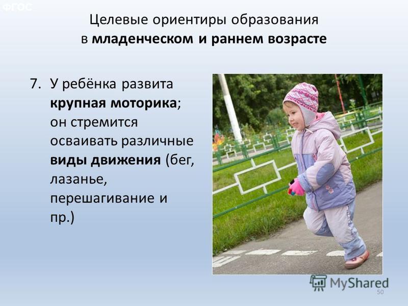 Целевые ориентиры образования в младенческом и раннем возрасте 7. У ребёнка развита крупная моторика; он стремится осваивать различные виды движения (бег, лазанье, перешагивание и пр.) 50 ФГОС
