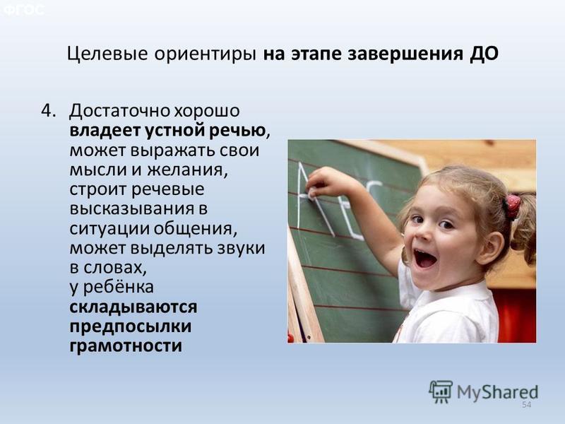 4. Достаточно хорошо владеет устной речью, может выражать свои мысли и желания, строит речевые высказывания в ситуации общения, может выделять звуки в словах, у ребёнка складываются предпосылки грамотности 54 ФГОС Целевые ориентиры на этапе завершени