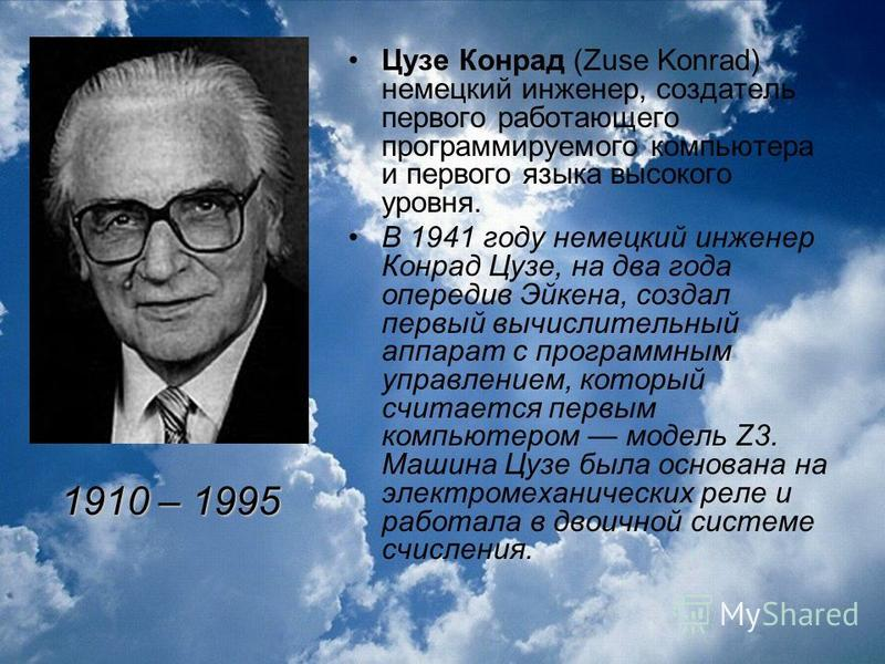 Цузе Конрад (Zuse Konrad) немецкий инженер, создатель первого работающего программируемого компьютера и первого языка высокого уровня. В 1941 году немецкий инженер Конрад Цузе, на два года опередив Эйкена, создал первый вычислительный аппарат с прогр