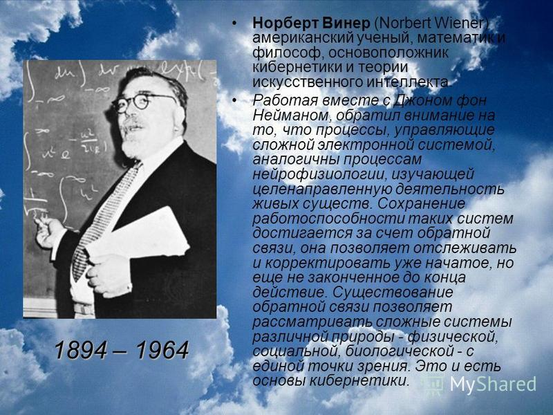 Норберт Винер (Norbert Wiener) американский ученый, математик и философ, основоположник кибернетики и теории искусственного интеллекта. Работая вместе с Джоном фон Нейманом, обратил внимание на то, что процессы, управляющие сложной электронной систем