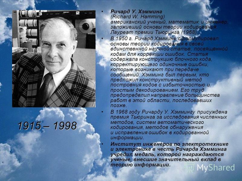 Ричард У. Хэмминг (Richard W. Hamming) американский ученый, математик и инженер, заложивший основы теории кодирования. Лауреат премии Тьюринга (1968). В 1950 г. Ричард Хэмминг сформулировал основы теории кодирования в своей единственной научной стать