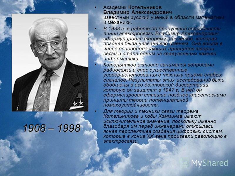 Академик Котельников Владимир Александрович известный русский ученый в области математики и механики. В 1933 г. в работе по пропускной способности линии электросвязи Владимир Александрович сформулировал теорему отсчетов, которая позднее была названа