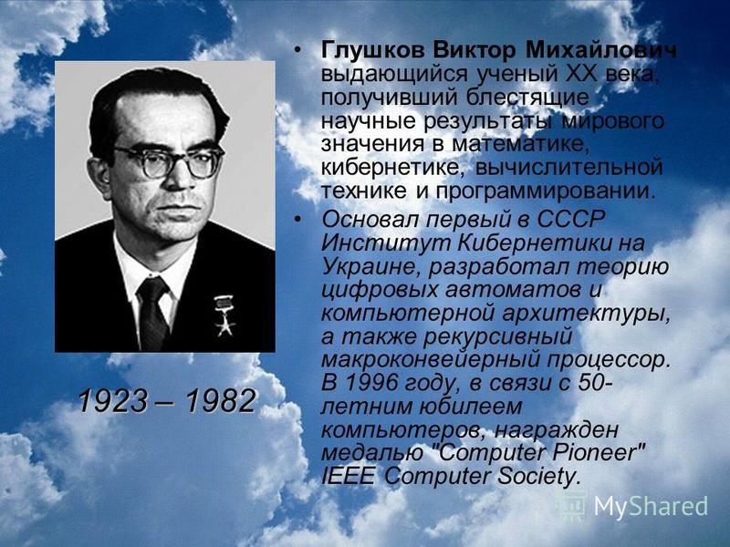 Глушков Виктор Михайлович выдающийся ученый XX века, получивший блестящие научные результаты мирового значения в математике, кибернетике, вычислительной технике и программировании. Основал первый в СССР Институт Кибернетики на Украине, разработал тео