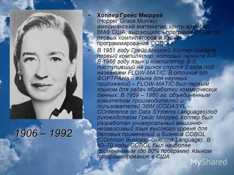 Хоппер Грейс Мюррей (Hopper Grace Murray) американский математик, контр-адмирал ВМФ США, выдающийся программист, автор первых компиляторов и языка программирования COBOL. В 1951 году Грейс Мюррей Хоппер создала первый компилятор, который назвала A-0.