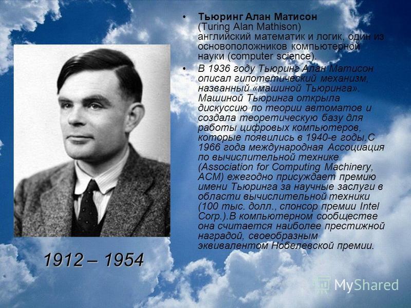 Тьюринг Алан Матисон (Turing Alan Mathison) английский математик и логик, один из основоположников компьютерной науки (computer science). В 1936 году Тьюринг Алан Матисон описал гипотетический механизм, названный «машиной Тьюринга». Машиной Тьюринга