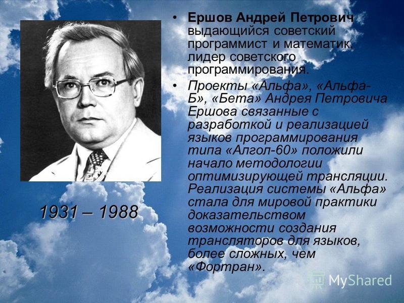 Ершов Андрей Петрович выдающийся советский программист и математик, лидер советского программирования. Проекты «Альфа», «Альфа- Б», «Бета» Андрея Петровича Ершова связанные с разработкой и реализацией языков программирования типа «Алгол-60» положили