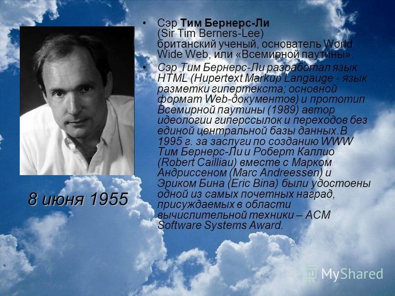 Сэр Тим Бернерс-Ли (Sir Tim Berners-Lee) британский ученый, основатель World Wide Web, или «Всемирной паутины». Сэр Тим Бернерс-Ли разработал язык HTML (Hupertext Markup Langauge - язык разметки гипертекста; основной формат Web-документов) и прототип