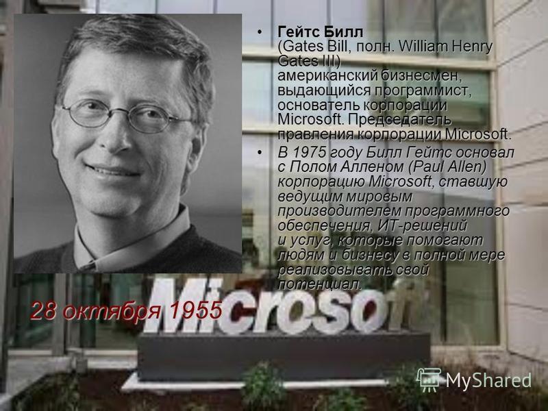 Гейтс Билл (Gates Bill, полн. William Henry Gates III) американский бизнесмен, выдающийся программист, основатель корпорации Microsoft. Председатель правления корпорации Microsoft.Гейтс Билл (Gates Bill, полн. William Henry Gates III) американский би