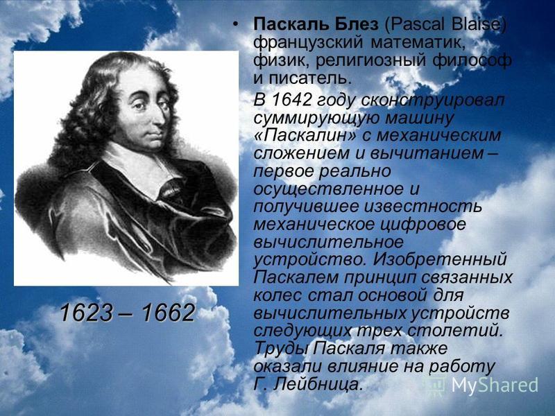 Паскаль Блез (Pascal Blaise) французский математик, физик, религиозный философ и писатель. В 1642 году сконструировал суммирующую машину «Паскалин» с механическим сложением и вычитанием – первое реально осуществленное и получившее известность механич