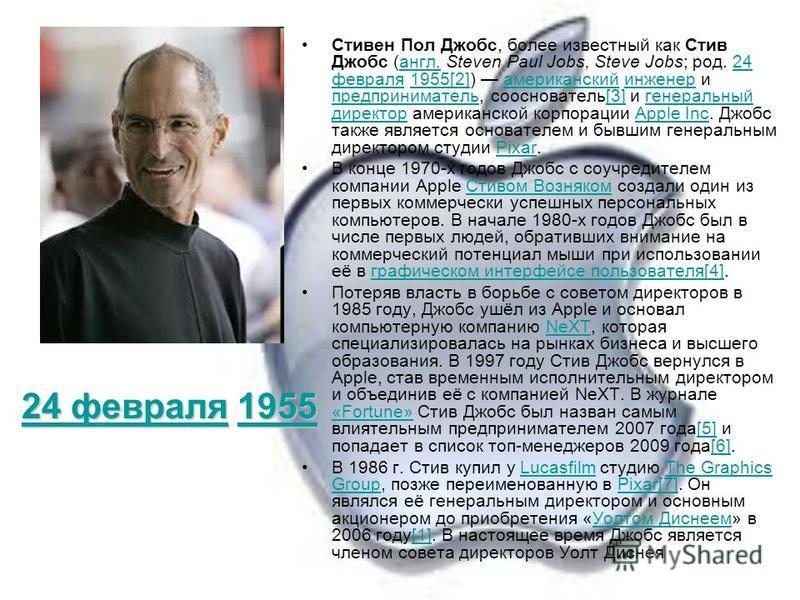 Стивен Пол Джобс, более известный как Стив Джобс (англ. Steven Paul Jobs, Steve Jobs; род. 24 февраля 1955[2]) американский инженер и предприниматель, сооснователь[3] и генеральный директор американской корпорации Apple Inc. Джобс также является осно