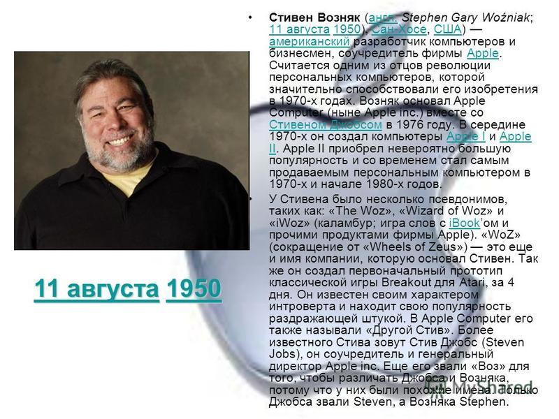 Стивен Возняк (англ. Stephen Gary Woźniak; 11 августа 1950), Сан-Хосе, США) американский разработчик компьютеров и бизнесмен, соучредитель фирмы Apple. Считается одним из отцов революции персональных компьютеров, которой значительно способствовали ег