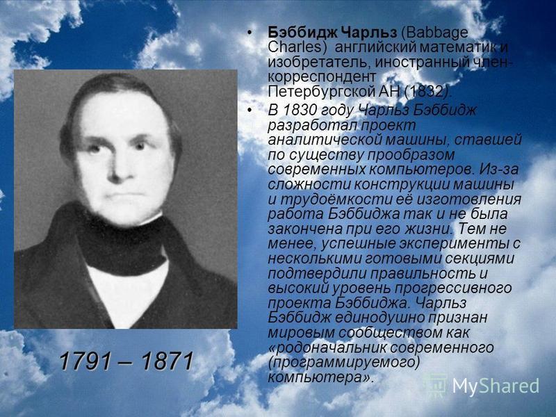 Бэббидж Чарльз (Babbage Charles) английский математик и изобретатель, иностранный член- корреспондент Петербургской АН (1832). В 1830 году Чарльз Бэббидж разработал проект аналитической машины, ставшей по существу прообразом современных компьютеров.