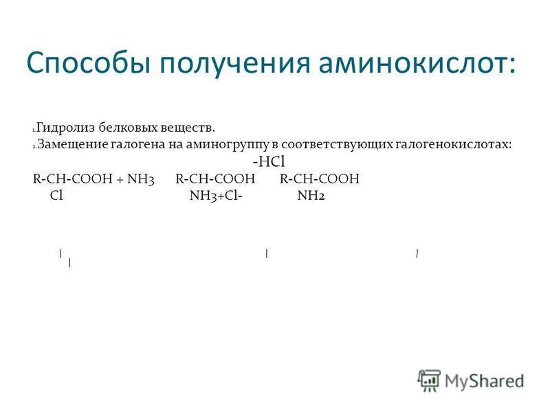Способы получения аминокислот: 1. Гидролиз белковых веществ. 2. Замещение галогена на аминогруппу в соответствующих галогенкислотах: -HCl R-CH-COOH + NH3 R-CH-COOH R-CH-COOH Cl NH3+Cl- NH2