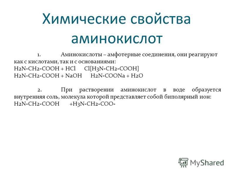Химические свойства аминокислот 1. Аминокислоты – амфотерные соединения, они реагируют как с кислотами, так и с основаниями: H2N-CH2-COOH + HCl Cl[H3N-CH2-COOH] H2N-CH2-COOH + NaOH H2N-COONa + H2O 2. При растворении аминокислот в воде образуется внут