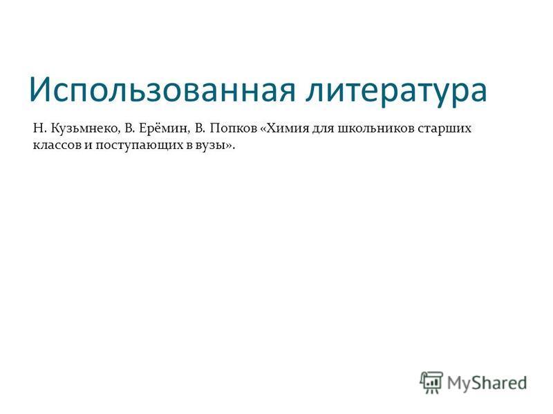 Использованная литература Н. Кузьмнеко, В. Ерёмин, В. Попков «Химия для школьников старших классов и поступающих в вузы».