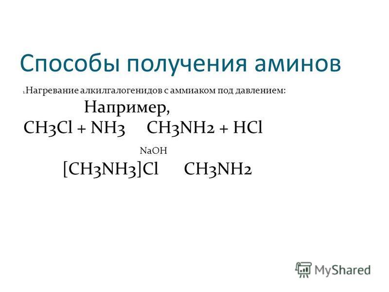 Способы получения аминов 1. Нагревание алкилгалогенидов с аммиаком под давлением: Например, CH3Cl + NH3 CH3NH2 + HCl NaOH [CH3NH3]Cl CH3NH2