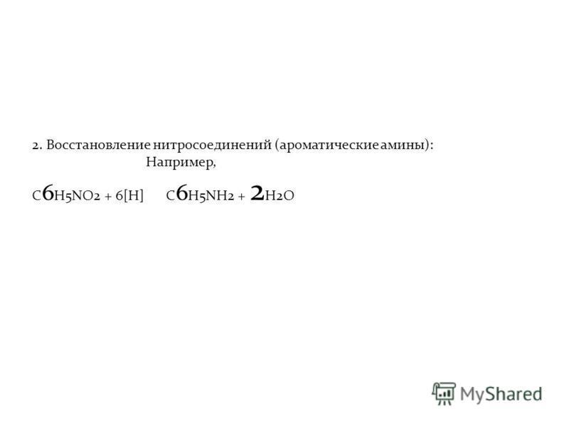 2. Восстановление нитросоединений (ароматические амины): Например, C 6 H5NO2 + 6[H] C 6 H5NH2 + 2 H2O