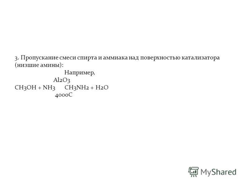 3. Пропускание смеси спирта и аммиака над поверхностью катализатора (низшие амины): Например, Al2O3 CH3OH + NH3 CH3NH2 + H2O 400oC