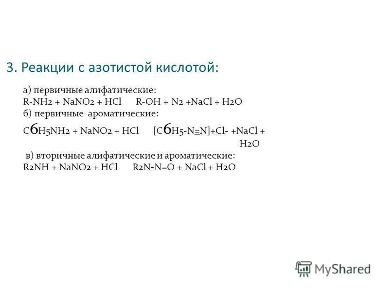 3. Реакции с азотистой кислотой: а) первичные алифатические: R-NH2 + NaNO2 + HCl R-OH + N2 +NaCl + H2O б) первичные ароматические: C 6 H5NH2 + NaNO2 + HCl [C 6 H5-N=N]+Cl- +NaCl + H2O в) вторичные алифатические и ароматические: R2NH + NaNO2 + HCl R2N