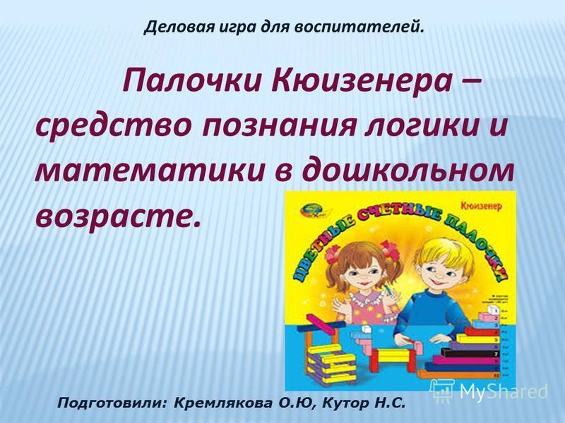 Палочки Кюизенера – средство познания логики и математики в дошкольном возрасте. Подготовили: Кремлякова О.Ю, Кутор Н.С. Деловая игра для воспитателей.