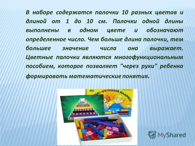 В наборе содержатся палочки 10 разных цветов и длиной от 1 до 10 см. Палочки одной длины выполнены в одном цвете и обозначают определенное число. Чем больше длина палочки, тем большее значение числа она выражает. Цветные палочки являются многофункцио