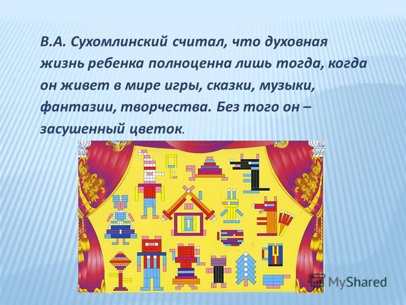В.А. Сухомлинский считал, что духовная жизнь ребенка полноценна лишь тогда, когда он живет в мире игры, сказки, музыки, фантазии, творчества. Без того он – засушенный цветок.