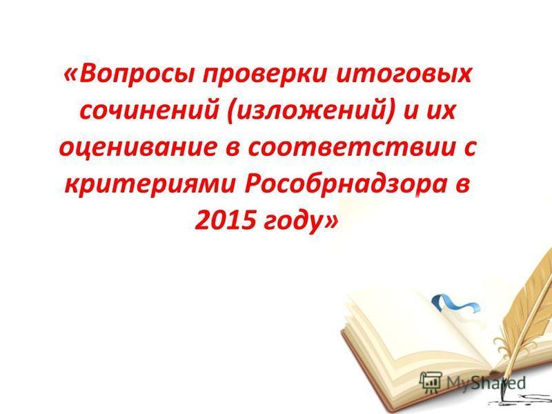 «Вопросы проверки итоговых сочинений (изложений) и их оценивание в соответствии с критериями Рособрнадзора в 2015 году»