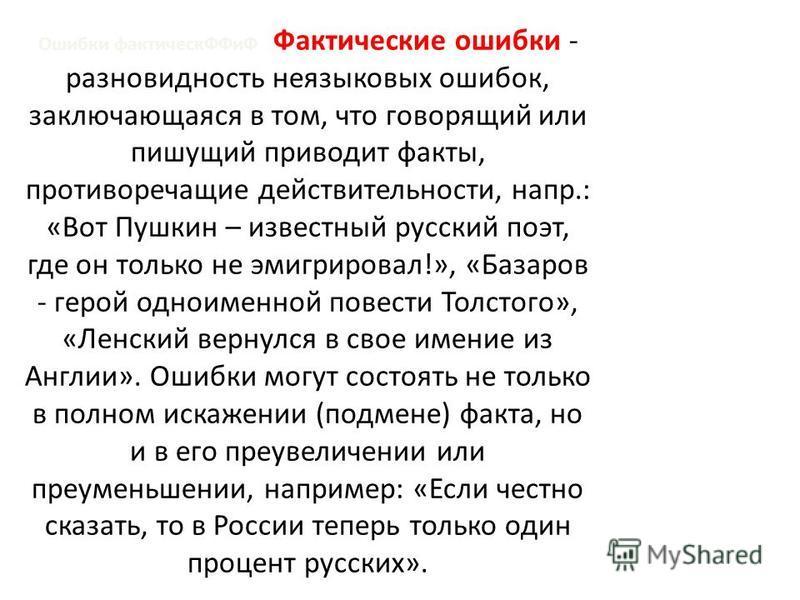 Ошибки фактически ФФиФ Фактические ошибки - разновидность неязыковых ошибок, заключающаяся в том, что говорящий или пишущий приводит факты, противоречащие действительности, напр.: «Вот Пушкин – известный русский поэт, где он только не эмигрировал!»,