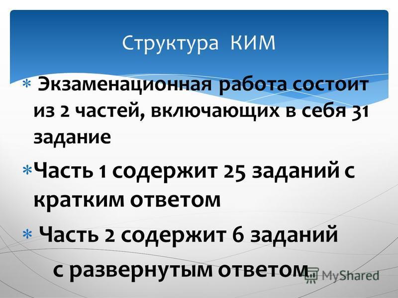 Экзаменационная работа состоит из 2 частей, включающих в себя 31 задание Часть 1 содержит 25 заданий с кратким ответом Часть 2 содержит 6 заданий с развернутым ответом Структура КИМ