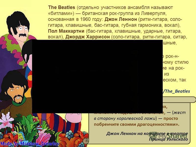The Beatles (отдельно участников ансамбля называют «битлами») британская рок-группа из Ливерпуля, основанная в 1960 году: Джон Леннон (ритм-гитара, соло- гитара, клавишные, бас-гитара, губная гармоника, вокал), Пол Маккартни (бас-гитара, клавишные, у