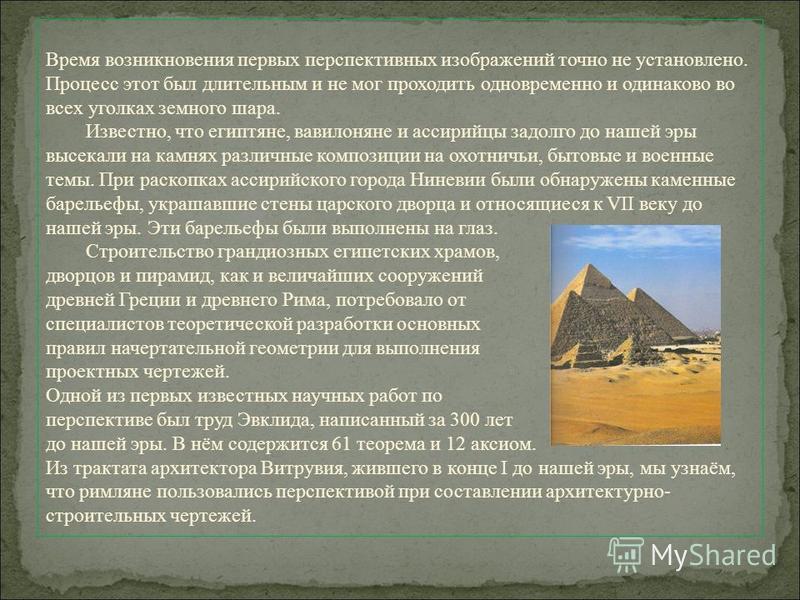 Время возникновения первых перспективных изображений точно не установлено. Процесс этот был длительным и не мог проходить одновременно и одинаково во всех уголках земного шара. Известно, что египтяне, вавилоняне и ассирийцы задолго до нашей эры высек
