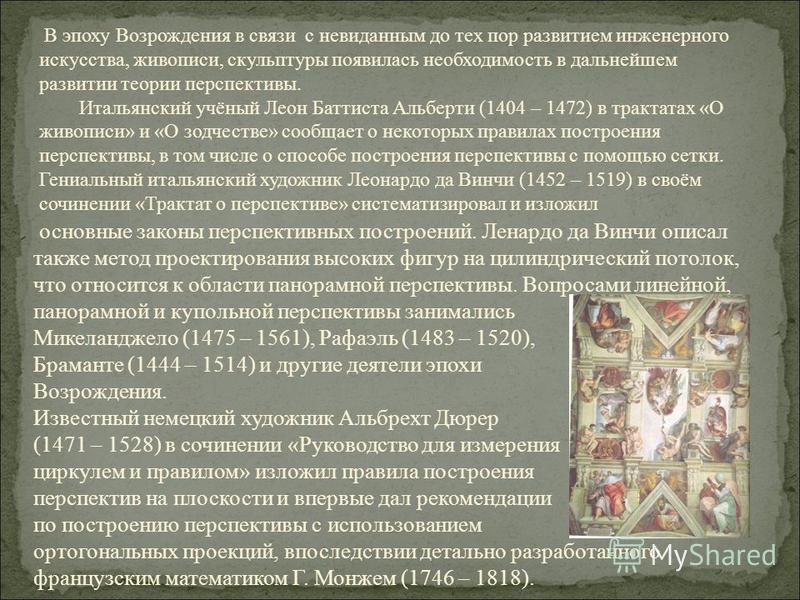 В эпоху Возрождения в связи с невиданным до тех пор развитием инженерного искусства, живописи, скульптуры появилась необходимость в дальнейшем развитии теории перспективы. Итальянский учёный Леон Баттиста Альберти (1404 – 1472) в трактатах «О живопис