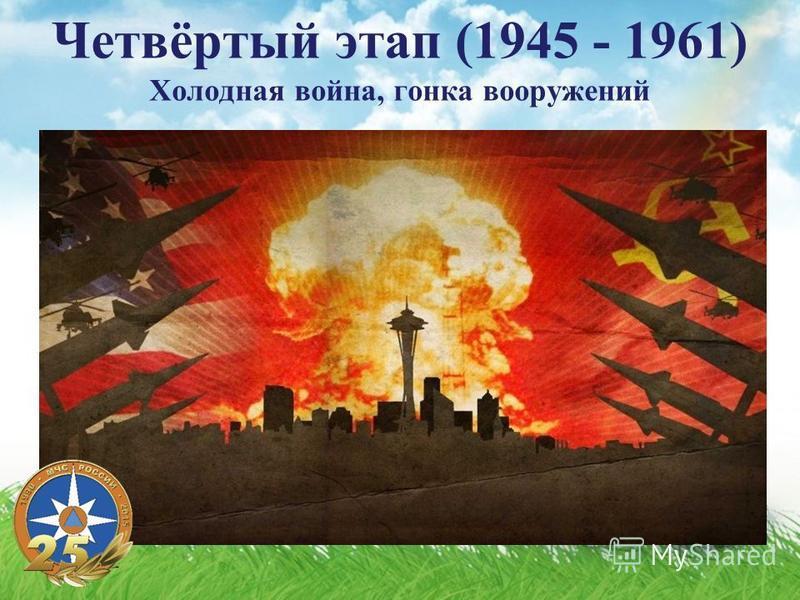 Четвёртый этап (1945 - 1961) Холодная война, гонка вооружений